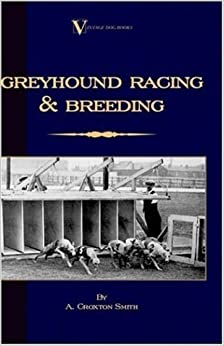 Greyhound Racing And Breeding (A Vintage Dog Books Breed Classic) by A. Croxton-Smith (1-Dec-2005)