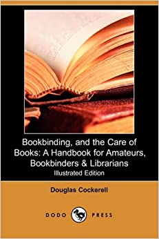 Bookbinding, and the Care of Books: A Handbook for Amateurs, Bookbinders & Librarians (Illustrated Edition) (Dodo Press)