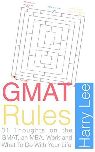 GMAT Rules: 31 Thoughts on the GMAT, an MBA, Work and What to do with Your Life