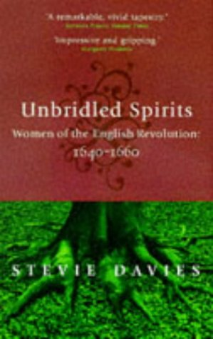 Unbridled Spirits: Women of the English Revolution: 1640-1660