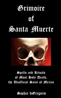 grimoire of santa muerte spells and rituals of most holy death the unofficial