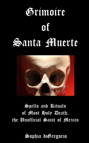 Grimoire of Santa Muerte: Spells and Rituals of Most Holy Death, the Unofficial (Santa Muerte Series) (Volume 1)