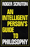 An Intelligent Person's Guide to Philosophy, R. Scruton, 0715627899