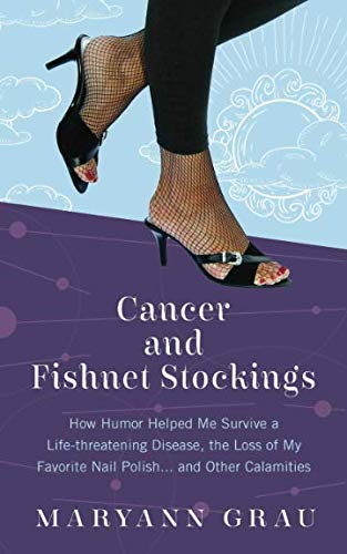 Cancer and Fishnet Stockings: How Humor Helped Me Survive a Life-Threatening Disease, the Loss of My Favorite Nail Polish, and Other Calamities