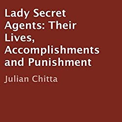 Lady Secret Agents: Their Lives, Accomplishments, and Punishment