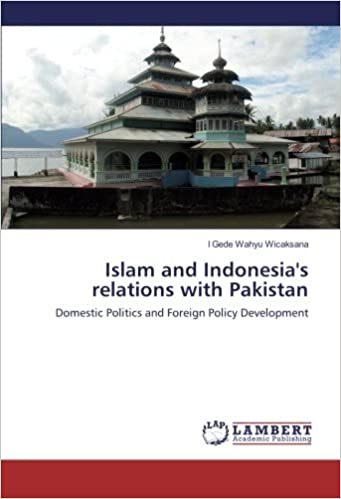 Islam and Indonesia's relations with Pakistan: Domestic Politics and Foreign Policy Development Epub Free Download