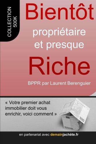 Bientôt propriétaire et presque riche - votre premier achat doit vous enrichir, voici comment (French Edition)