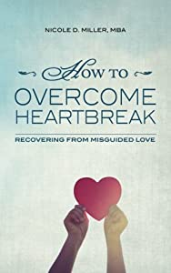 How to Overcome Heartbreak: Recovering from Misguided Love