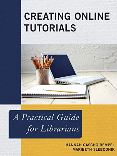 Creating Online Tutorials: A Practical Guide for Librarians (Practical Guides for Librarians)