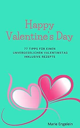 Happy Valentines Day - 77 romantische Ideen zum Valentinstag, verrückte Ideen für Paare, Geschenke zum selber machen: Liebesbeweise für Frauen und ...