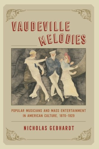 Vaudeville Melodies: Popular Musicians and Mass Entertainment in American Culture, 1870-1929