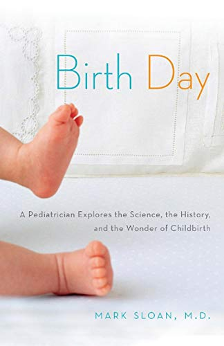 Birth Day: A Pediatrician Explores the Science, the History, and the Wonder of Childbirth -