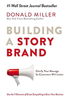 Building a StoryBrand: Clarify Your Message So Customers Will Listen by [Miller, Donald]