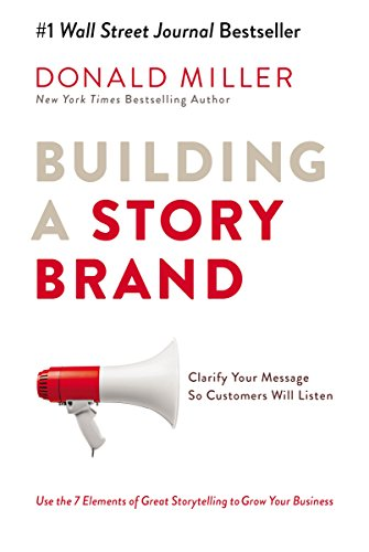 Building a StoryBrand: Clarify Your Message So Customers Will Listen -
