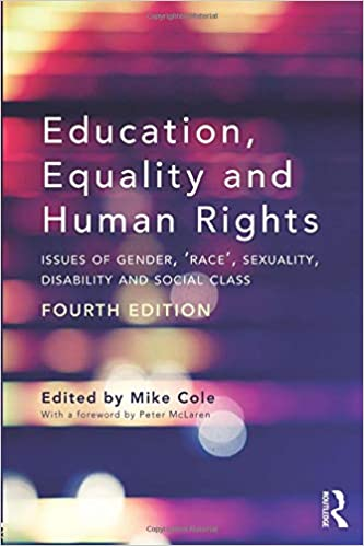 Education, equality and human rights : issues of gender, 'race', sexuality, disability and social class / edited by Mike Cole ; with a foreword by Peter McLaren