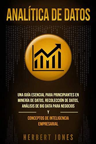 Analítica de datos: Una guía esencial para principiantes en minería de datos, recolección de datos, análisis de big data para negocios y conceptos de inteligencia empresarial (Spanish Edition)