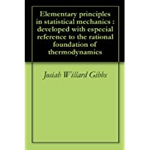 Elementary principles in statistical mechanics : developed with especial reference to the rational foundation of thermodynamics