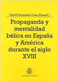 Propaganda y mentalidad bélica en España y América durante el siglo XVIII Colección Defensa: Amazon.es: González Cruz, David: Libros