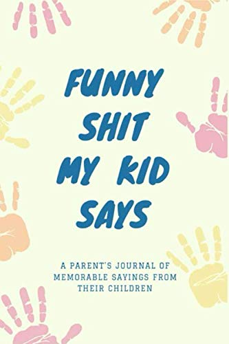 Funny Shit My Kid Says: A Parent's Journal Of Memorable Sayings From Their Children⎪Record The Cheeky, Silly, Positive & Shocking Things Your Children ... Things Of Their Children⎪Unforgettable Words