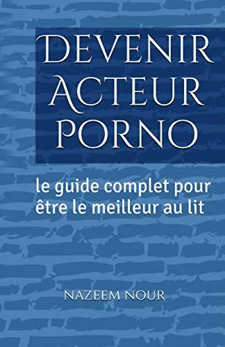 Devenir Acteur porno: Le guide complet pour etre le meilleur au lit (French Edition) Nazeem Nour