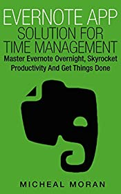 Evernote App Solution For Time Management: Master Evernote Overnight, Skyrocket Productivity And Get Things Done (The Ultimate Self Series Book 2)