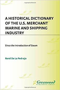 A Historical Dictionary of the U.S. Merchant Marine and Shipping Industry: Since the Introduction of Steam