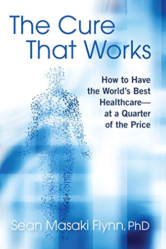 The Cure That Works: How to Have the World's Best Healthcare -- at a Quarter of the Price