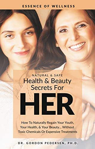 HEALTH & BEAUTY SECRETS FOR HER: HOW TO NATURALLY REGAIN YOUR YOUTH,  YOUR HEALTH, & YOUR BEAUTY… WITHOUT TOXIC  CHEMICALS OR EXPENSIVE TREATMENTS (Women's Health Handbook)