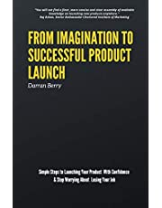 From Imagination to Successful Product Launch: Simple Steps to Launching Your Product With Confidence & Stop Worrying About Losing Your Job