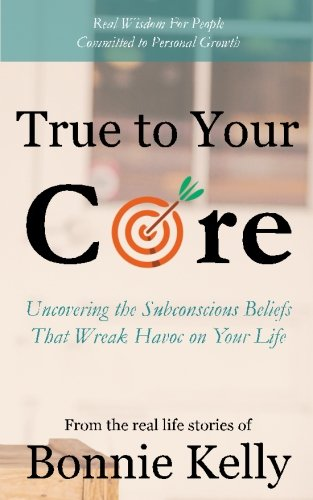 True To Your Core: Uncovering the Subconscious Beliefs That Wreak Havoc on Your Life