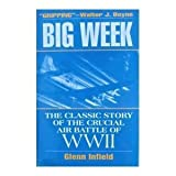 Big Week : The Classic Story of the Crucial Air Battle of WWII, Infield, Glenn, 0028810686