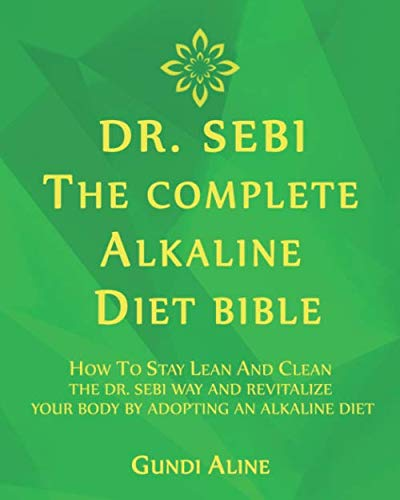 DR. SEBI: The Complete Alkaline Diet Bible: How to Stay Lean and Clean The Dr. Sebi Way and Revitalize Your Body by Adopting an Alkaline Diet