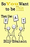 SO YOU WANT to BE THIN Then Use F. A. T., Billy Branson, 1495439844