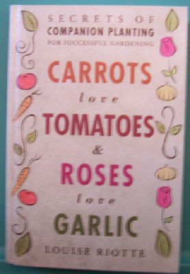 Carrots Love Tomatoes and Roses Love Garlic : Secrets of Companion Planting for Successful Gardening ()