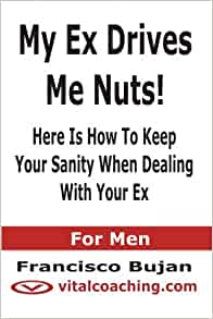 My Ex Drives Me Nuts! - Here Is How To Keep Your Sanity When Dealing With Your Ex