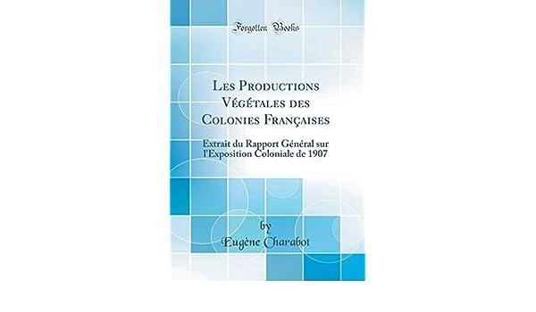Les Productions Végétales Des Colonies Françaises: Extrait Du Rapport Général Sur lExposition Coloniale de 1907 (Classic Reprint) (French Edition): Eugene ...