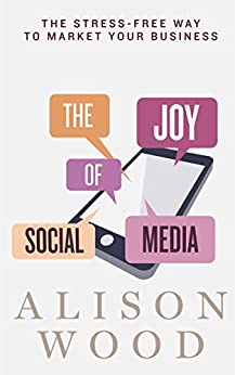 The Joy of Social Media: The Stress-Free Way to Market Your Business by [Wood, Alison]