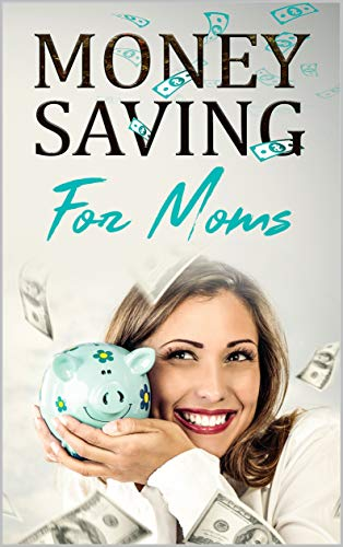 Money Saving For Moms: The Best Tips And Tricks To Save Money In Your Everyday Life And Enjoy Success With Family Budgeting by [Mom, Moolah]
