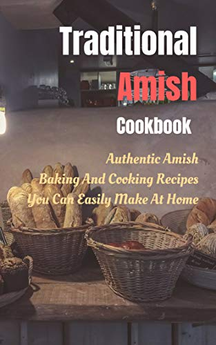 Traditional Amish Cookbook: Authentic Amish Baking And Cooking Recipes You Can Easily Make At Home
