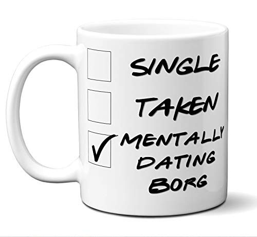 (Funny Borg Mug. Single, Taken, Mentally Dating Coffee, Tea Cup. Perfect Novelty Gift Idea for Any Fan, Lover. Women, Men Boys, Girls. Birthday, Christmas 11)