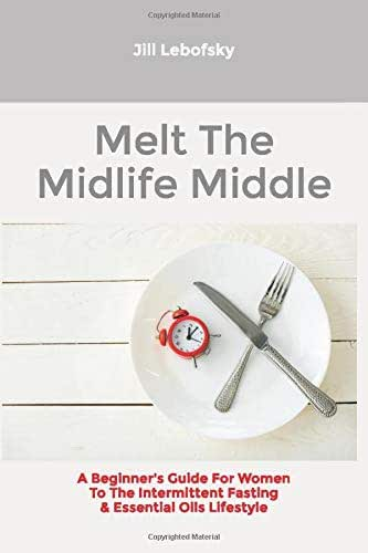 Melt The Midlife Middle: A Beginner's Guide For Women To The Intermittent Fasting & Essential Oils Lifestyle