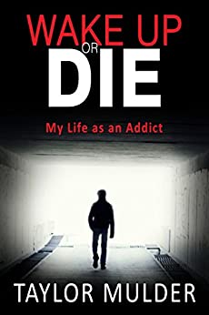 Wake Up Or Die: My Life as an Addict by [Mulder, Taylor]