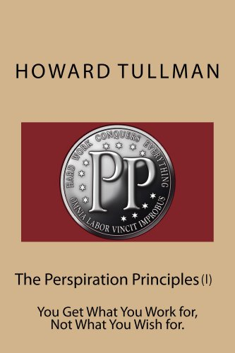 The Perspiration Principles (Vol. I): You Get What You Work for, Not What You Wish for.