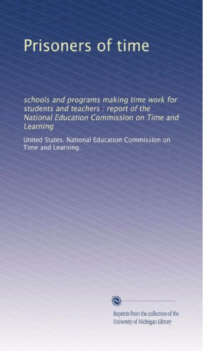 Prisoners of time: schools and programs making time work for students and teachers : report of the National Education Commission on Time and Learning