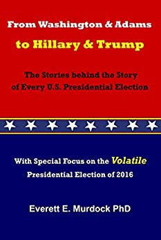 From Washington and Adams to Hillary and Trump: The Stories behind the Story of Every U.S. Presidential Election by [Murdock, Everett E.]