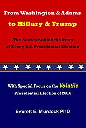 From Washington and Adams to Hillary and Trump: The Stories behind the Story of Every U.S. Presidential Election