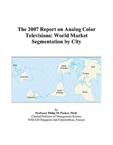 The 2007 Report on Analog Color Televisions: World Market Segmentation by City