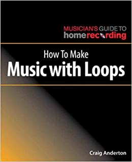 How to Make Music with Loops (Musician's Guide Home Recordg