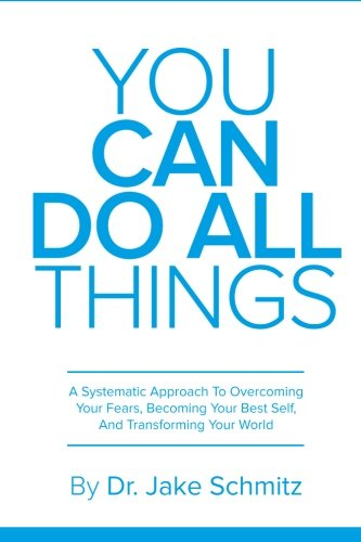 You Can Do All Things: A Systematic Approach To Overcoming Your Fears, Becoming Your Best Self, And Transforming Your World (You Can Do All Things)