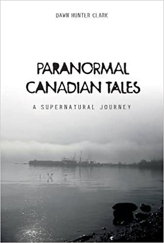Paranormal Canadian Tales: A Supernatural Journey: Dawn Hunter Clark ...